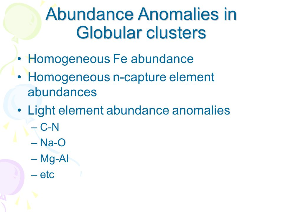Abundance Anomalies in Globular clusters Homogeneous Fe abundance Homogeneous n-capture element abundances Light element abundance anomalies –C-N –Na-O –Mg-Al –etc