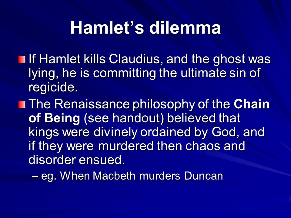 If Hamlet kills Claudius, and the ghost was lying, he is committing the ultimate sin of regicide.