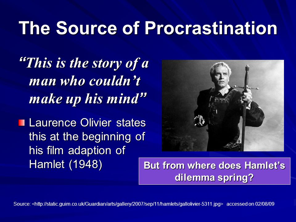 The Source of Procrastination This is the story of a man who couldn't make up his mind Laurence Olivier states this at the beginning of his film adaption of Hamlet (1948) Source: accessed on 02/08/09 But from where does Hamlet's dilemma spring