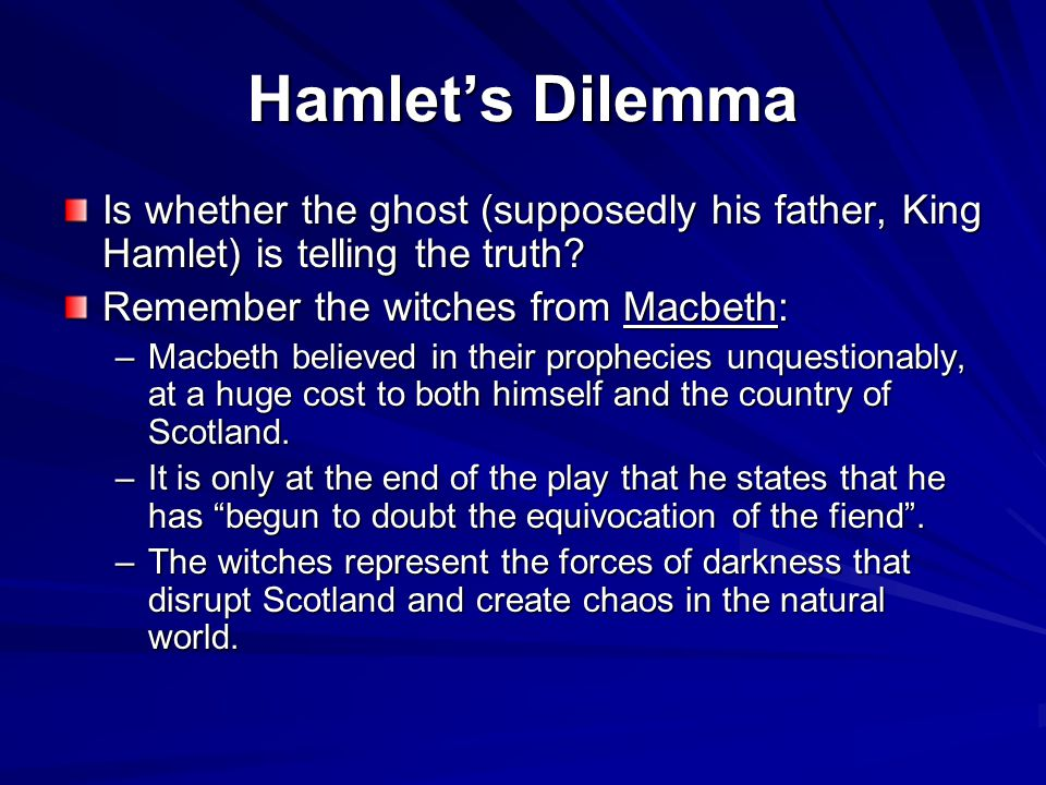 Hamlet's Dilemma Is whether the ghost (supposedly his father, King Hamlet) is telling the truth? Remember the witches from Macbeth: –Macbeth believed