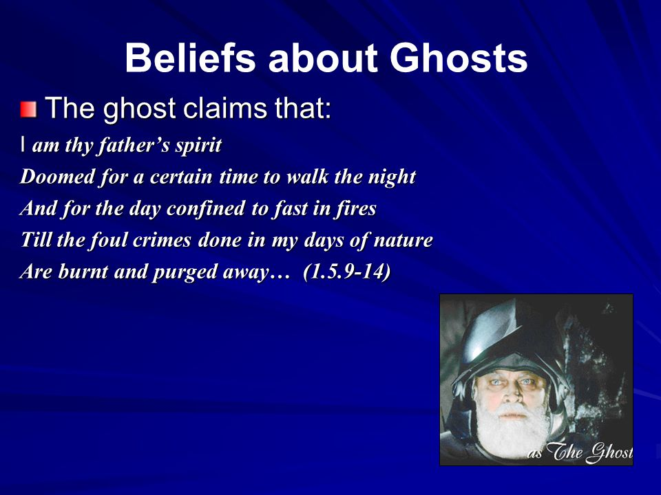 The ghost claims that: I am thy father's spirit Doomed for a certain time to walk the night And for the day confined to fast in fires Till the foul crimes done in my days of nature Are burnt and purged away… (1.5.9-14) Beliefs about Ghosts
