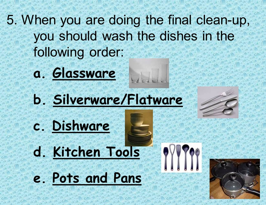 4. To properly wash dishes: a. Throw away or rinse any food left on dishes b. Fill one sink with hot soapy water c. Fill the other sink with plain hot