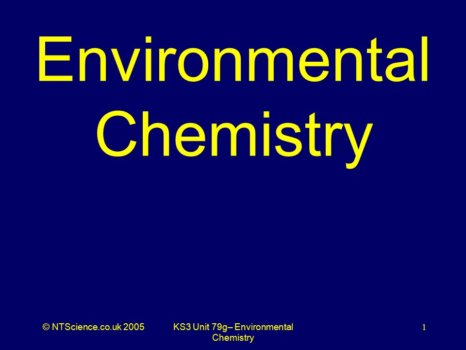 © NTScience.co.uk 2005KS3 Unit 79g– Environmental Chemistry 1 Environmental Chemistry