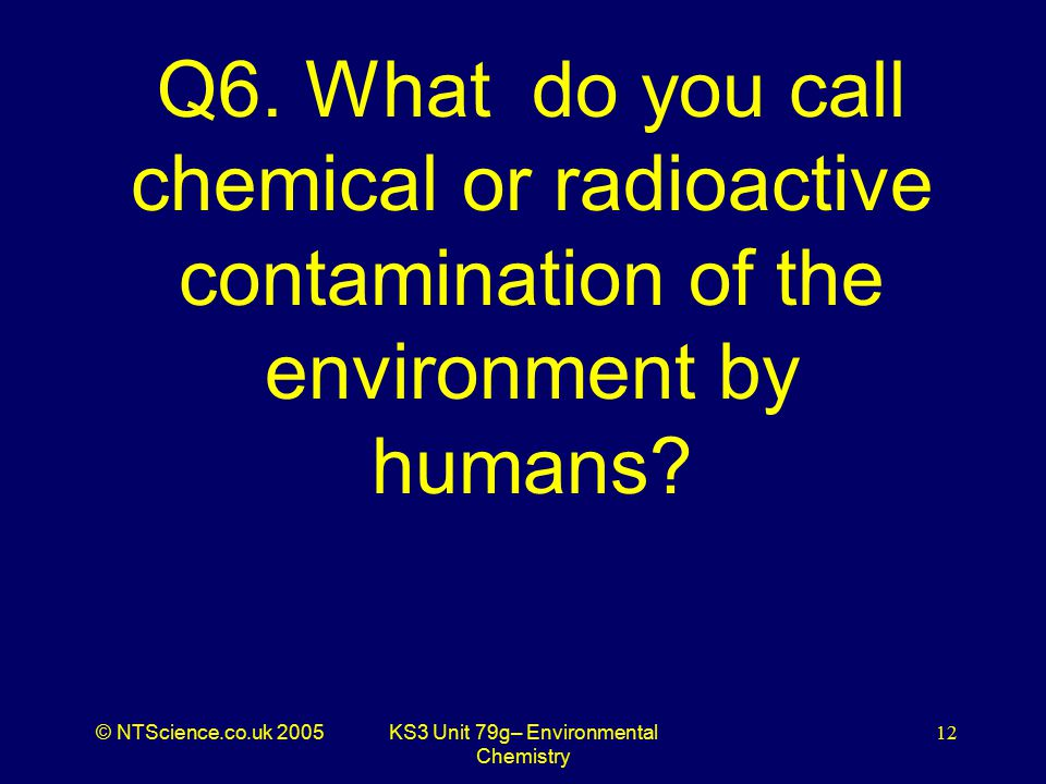 © NTScience.co.uk 2005KS3 Unit 79g– Environmental Chemistry 12 Q6.