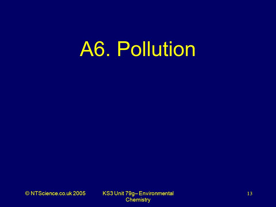 © NTScience.co.uk 2005KS3 Unit 79g– Environmental Chemistry 13 A6. Pollution