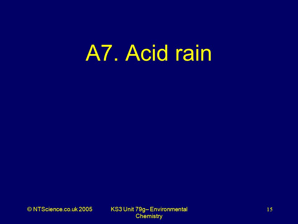 © NTScience.co.uk 2005KS3 Unit 79g– Environmental Chemistry 15 A7. Acid rain
