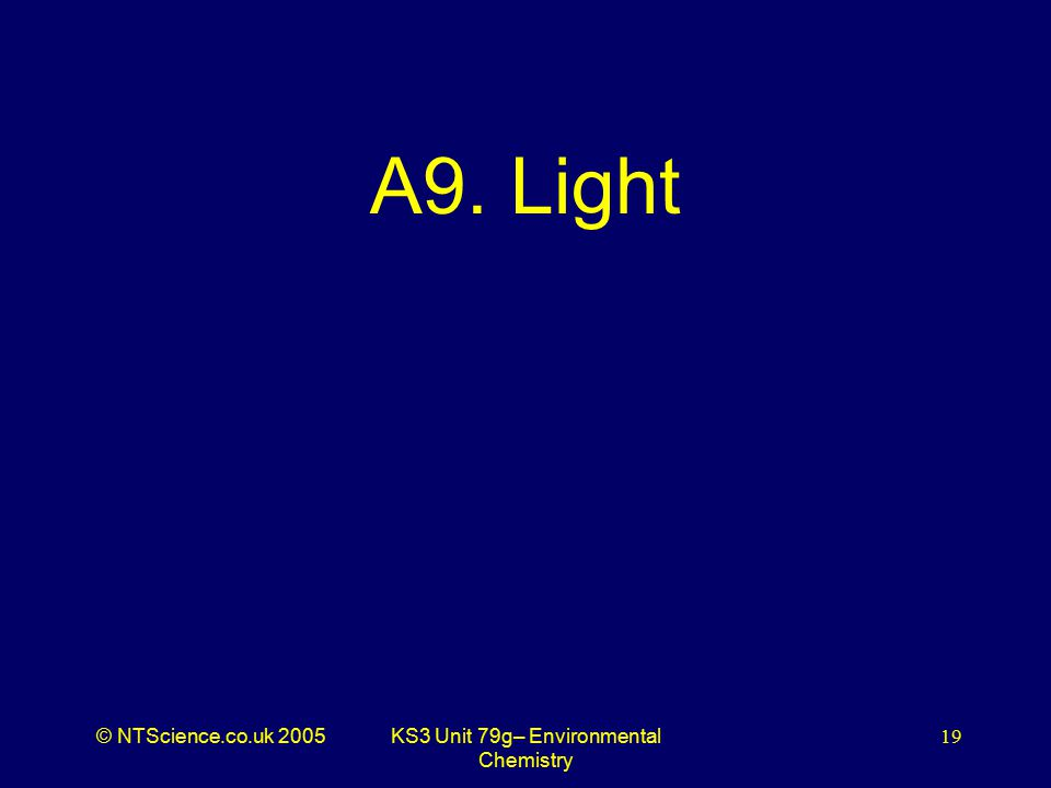 © NTScience.co.uk 2005KS3 Unit 79g– Environmental Chemistry 19 A9. Light