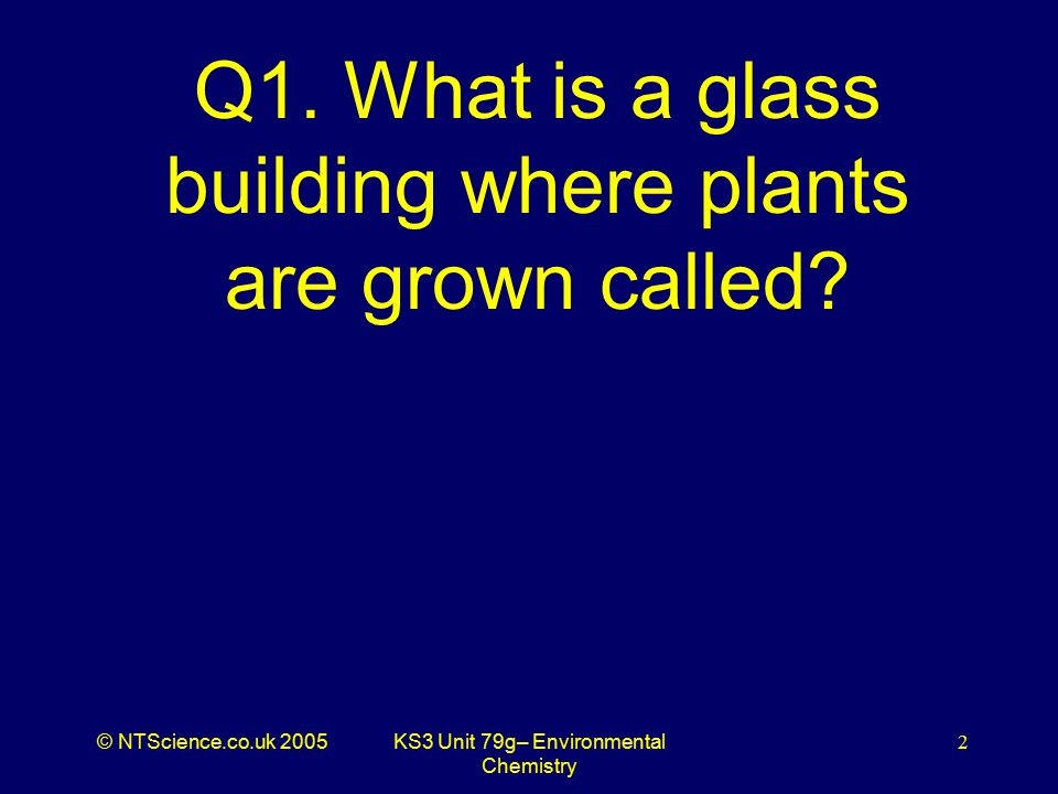 © NTScience.co.uk 2005KS3 Unit 79g– Environmental Chemistry 3 A1. Greenhouse