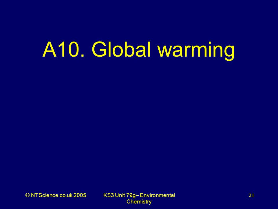 © NTScience.co.uk 2005KS3 Unit 79g– Environmental Chemistry 21 A10. Global warming