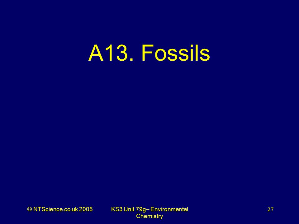 © NTScience.co.uk 2005KS3 Unit 79g– Environmental Chemistry 27 A13. Fossils