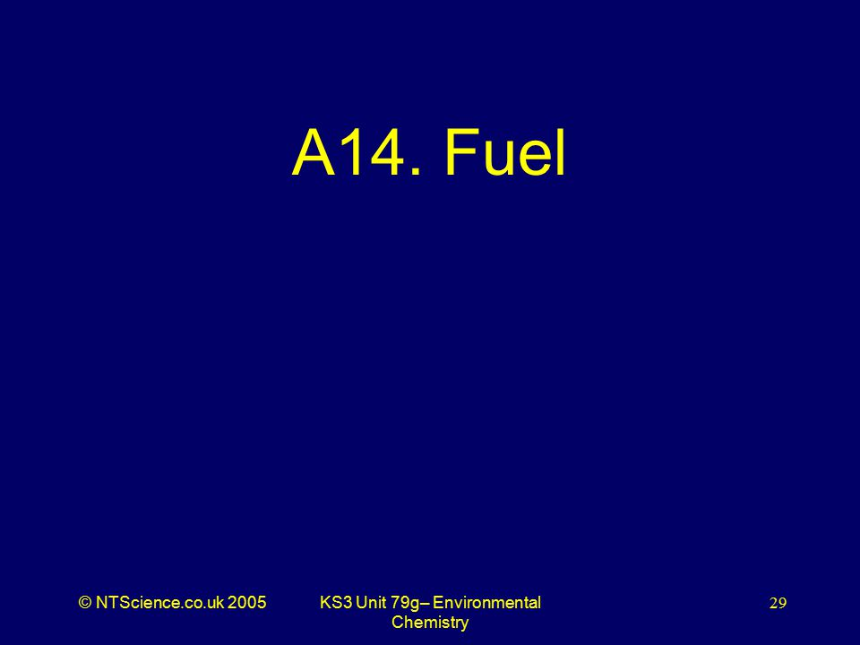 © NTScience.co.uk 2005KS3 Unit 79g– Environmental Chemistry 29 A14. Fuel