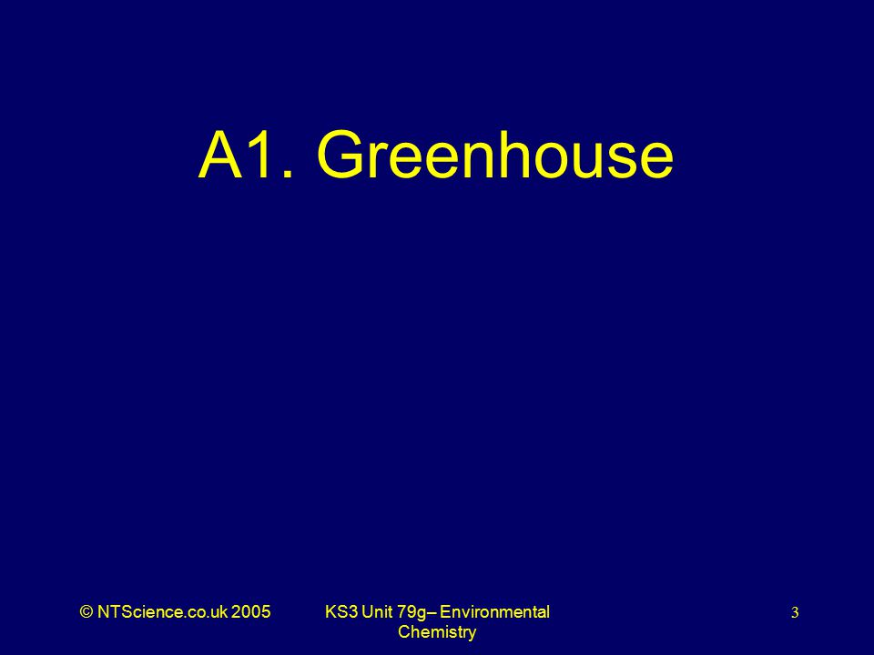 © NTScience.co.uk 2005KS3 Unit 79g– Environmental Chemistry 3 A1. Greenhouse