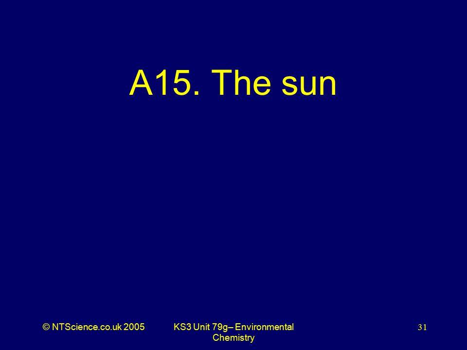 © NTScience.co.uk 2005KS3 Unit 79g– Environmental Chemistry 31 A15. The sun