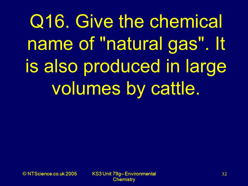 © NTScience.co.uk 2005KS3 Unit 79g– Environmental Chemistry 32 Q16.