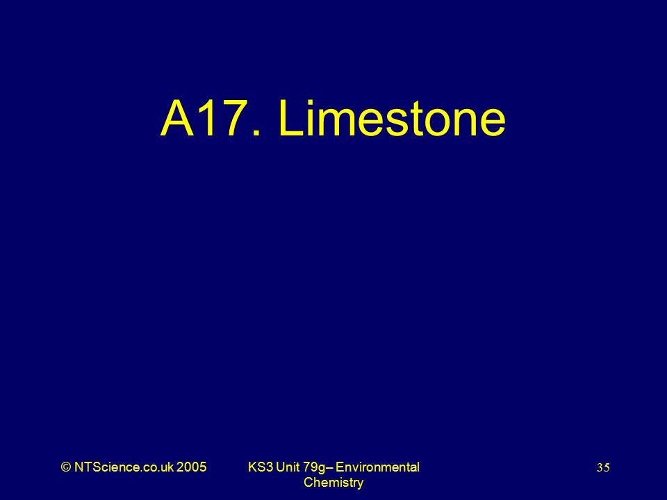© NTScience.co.uk 2005KS3 Unit 79g– Environmental Chemistry 35 A17. Limestone