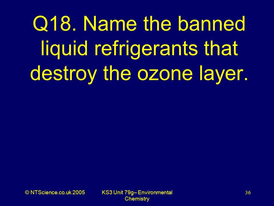 © NTScience.co.uk 2005KS3 Unit 79g– Environmental Chemistry 36 Q18.