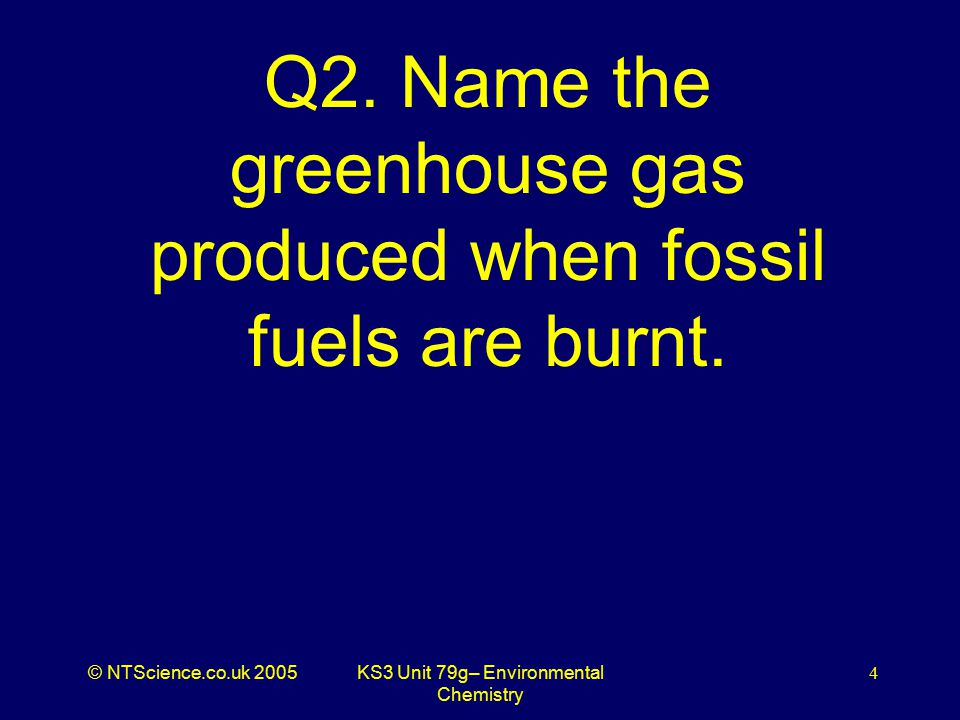 © NTScience.co.uk 2005KS3 Unit 79g– Environmental Chemistry 5 A2. Carbon dioxide
