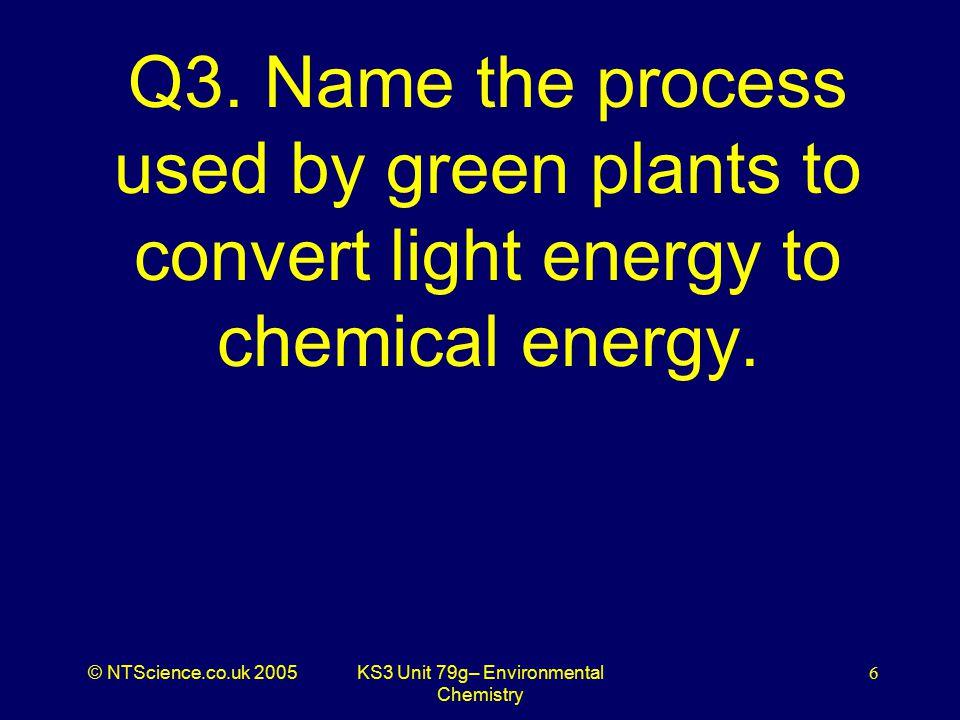 © NTScience.co.uk 2005KS3 Unit 79g– Environmental Chemistry 7 A3. Photosynthesis