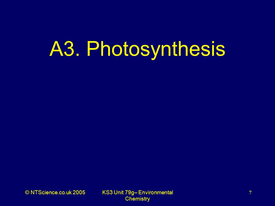 © NTScience.co.uk 2005KS3 Unit 79g– Environmental Chemistry 7 A3. Photosynthesis