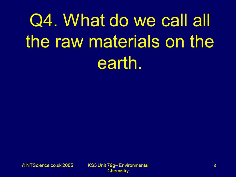 © NTScience.co.uk 2005KS3 Unit 79g– Environmental Chemistry 9 A4. Resources