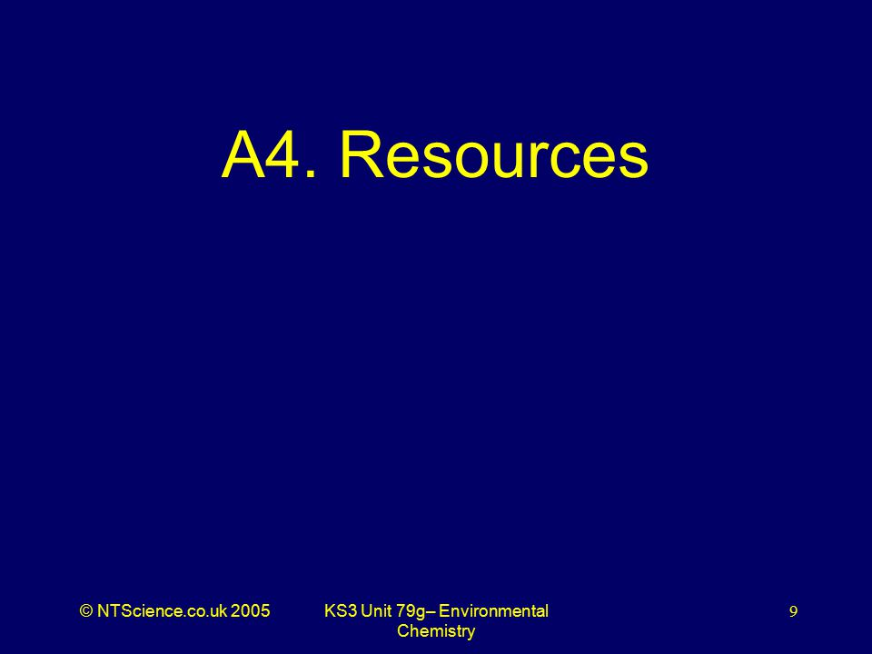 © NTScience.co.uk 2005KS3 Unit 79g– Environmental Chemistry 9 A4. Resources