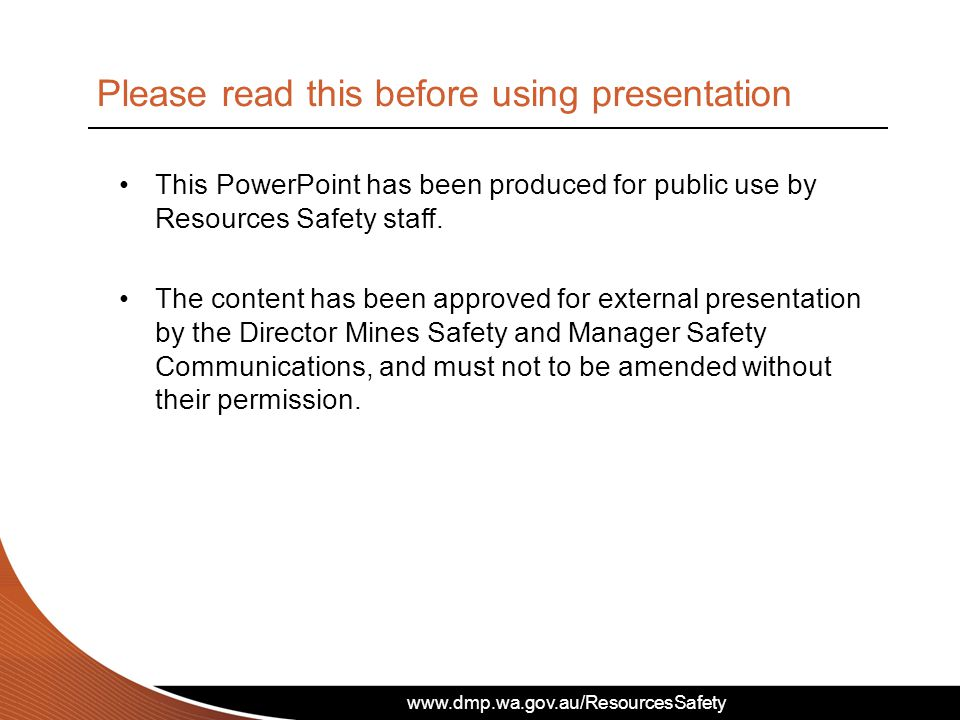 www.dmp.wa.gov.au/ResourcesSafety This PowerPoint has been produced for public use by Resources Safety staff.