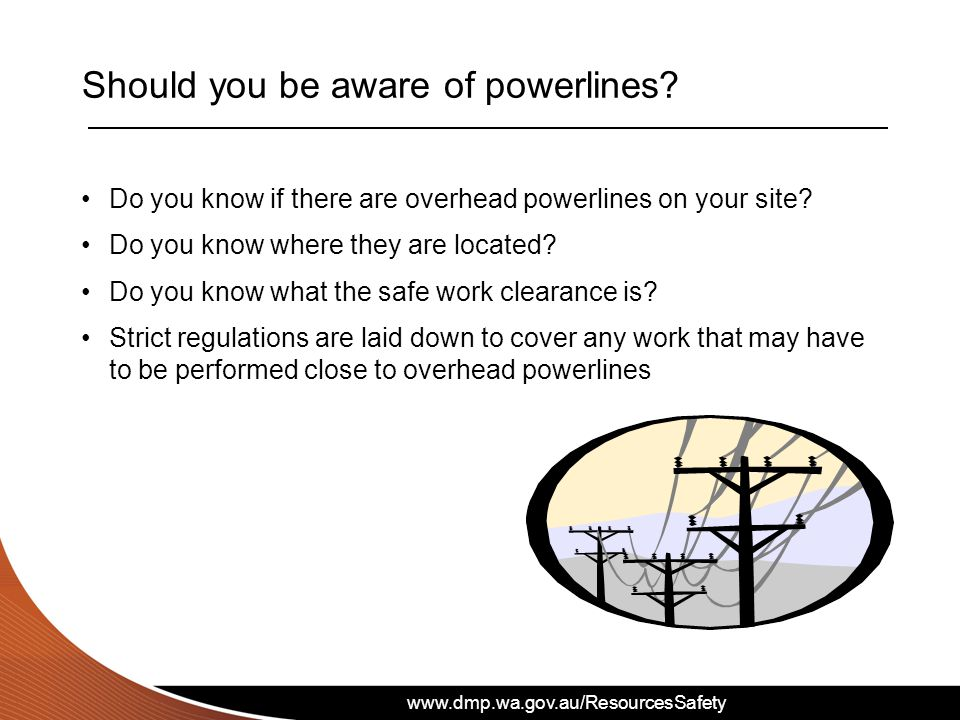 www.dmp.wa.gov.au/ResourcesSafety Should you be aware of powerlines.