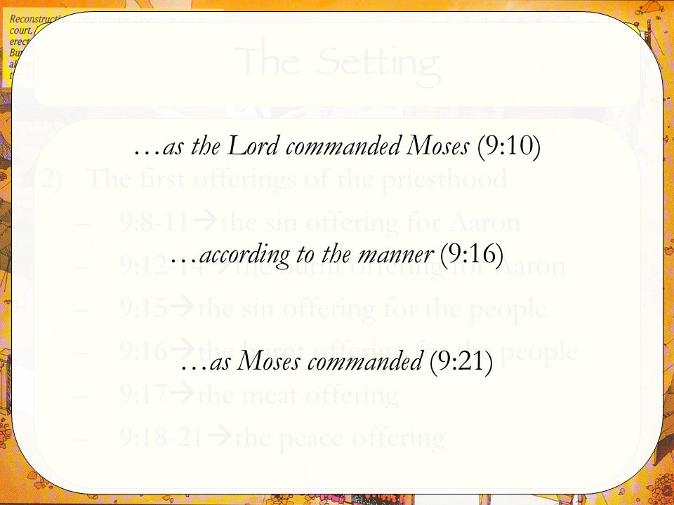 The Setting 2)The first offerings of the priesthood –9:8-11  the sin offering for Aaron –9:12-14  the burnt offering for Aaron –9:15  the sin offering for the people –9:16  the burnt offering for the people –9:17  the meat offering –9:18-21  the peace offering …as the Lord commanded Moses (9:10) …according to the manner (9:16) …as Moses commanded (9:21)