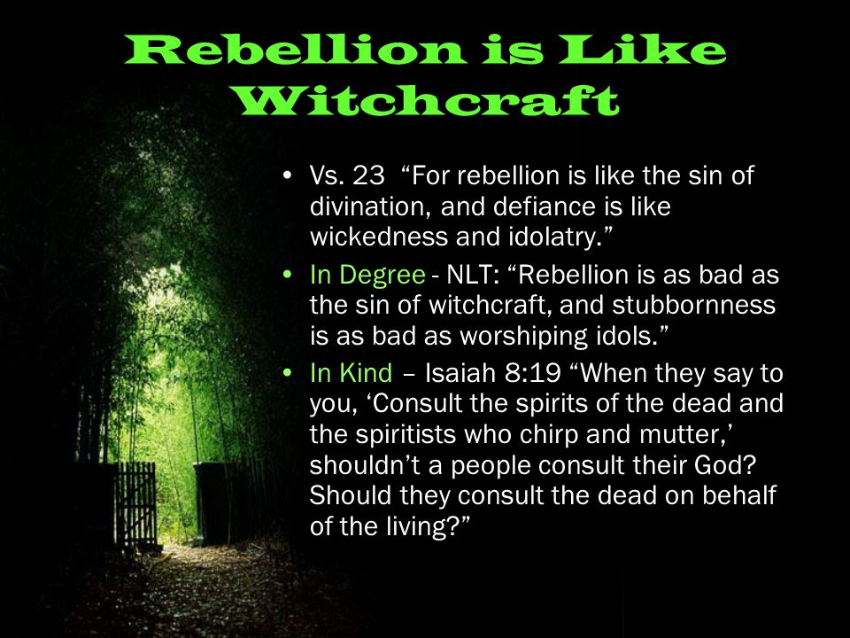 "Rebellion is Like Witchcraft Vs. 23 ""For rebellion is like the sin of divination, and defiance is like wickedness and idolatry."" In Degree - NLT: ""Reb"