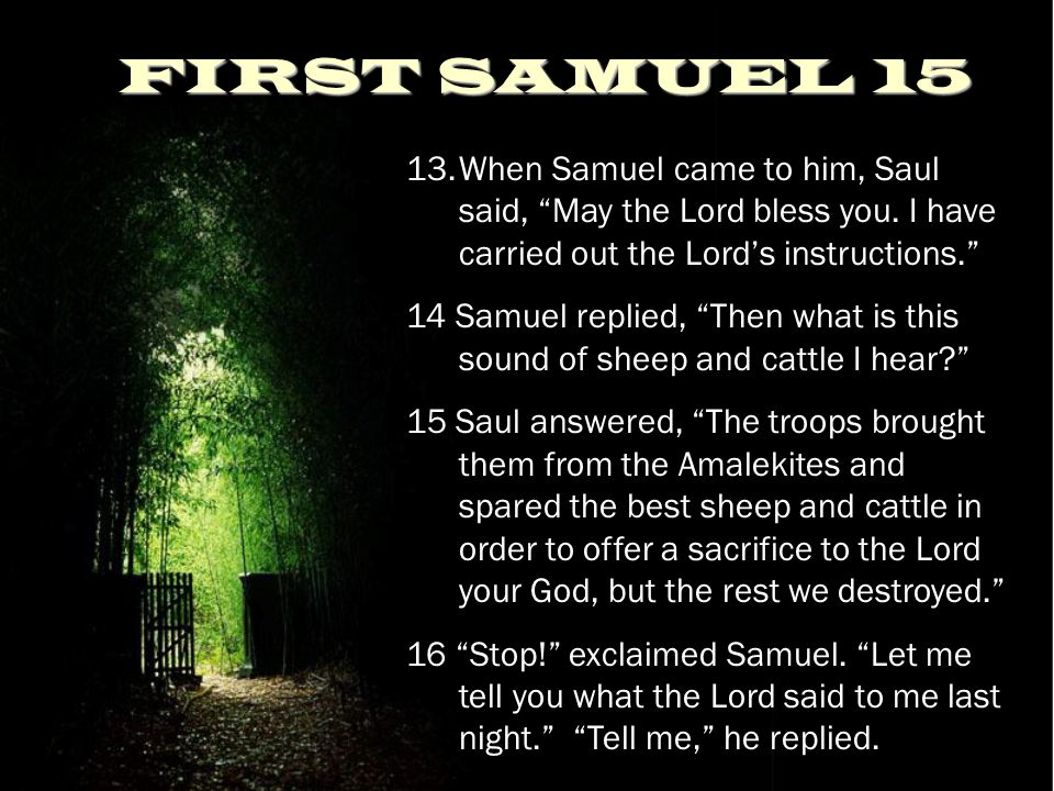 "FIRST SAMUEL 15 13.When Samuel came to him, Saul said, ""May the Lord bless you. I have carried out the Lord's instructions."" 14 Samuel replied, ""Then"