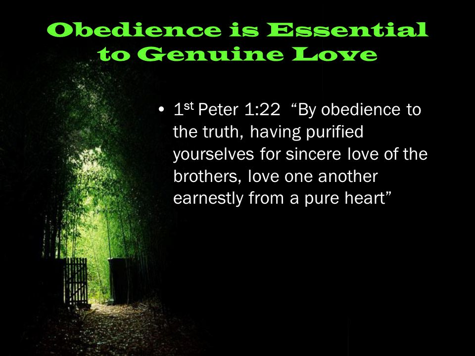 Obedience is Essential to Genuine Love 1 st Peter 1:22 By obedience to the truth, having purified yourselves for sincere love of the brothers, love one another earnestly from a pure heart