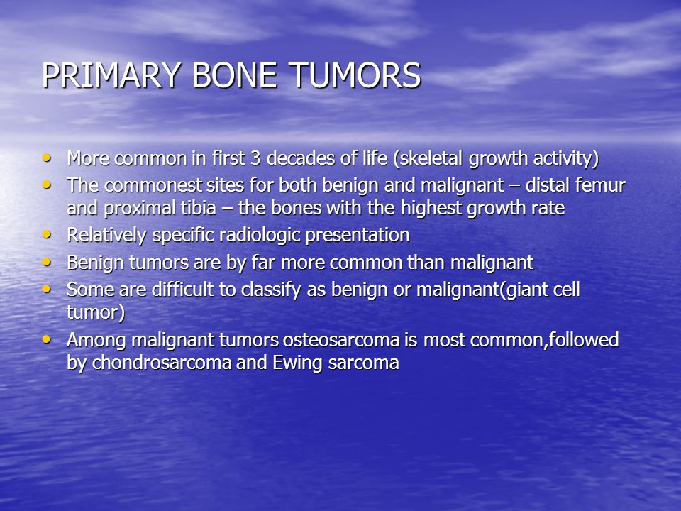 PRIMARY BONE TUMORS More common in first 3 decades of life (skeletal growth activity) More common in first 3 decades of life (skeletal growth activity