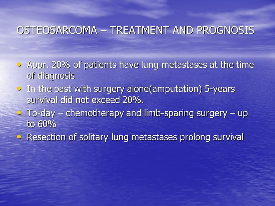OSTEOSARCOMA – TREATMENT AND PROGNOSIS Appr. 20% of patients have lung metastases at the time of diagnosis Appr. 20% of patients have lung metastases