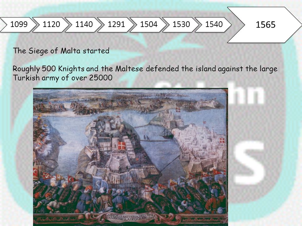 1099112011401291150415301540 1565 The Siege of Malta started Roughly 500 Knights and the Maltese defended the island against the large Turkish army of