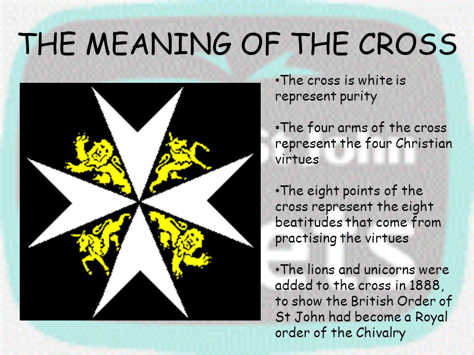 THE MEANING OF THE CROSS The cross is white is represent purity The four arms of the cross represent the four Christian virtues The eight points of th