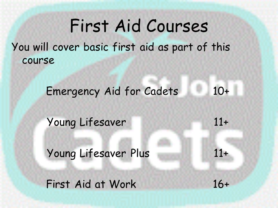 First Aid Courses You will cover basic first aid as part of this course Emergency Aid for Cadets10+ Young Lifesaver11+ Young Lifesaver Plus11+ First A