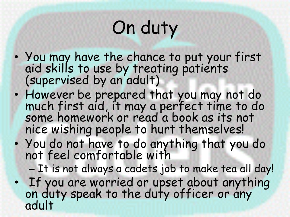 On duty You may have the chance to put your first aid skills to use by treating patients (supervised by an adult) However be prepared that you may not