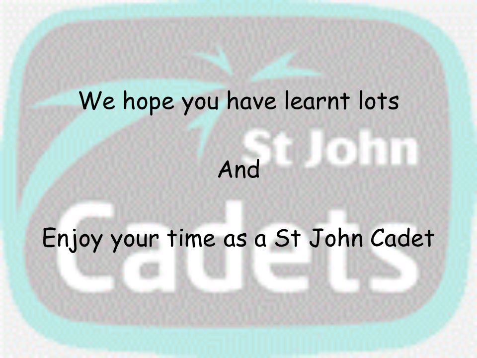 We hope you have learnt lots And Enjoy your time as a St John Cadet