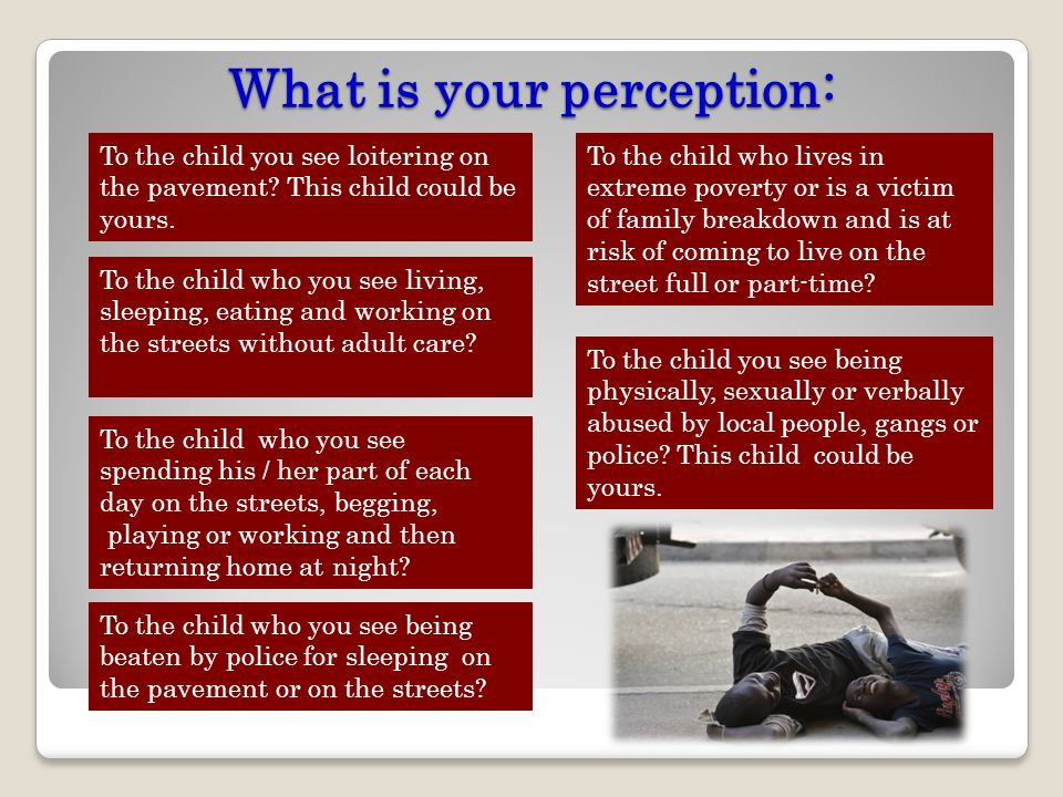 What is your perception: To the child you see loitering on the pavement? This child could be yours. To the child who you see living, sleeping, eating
