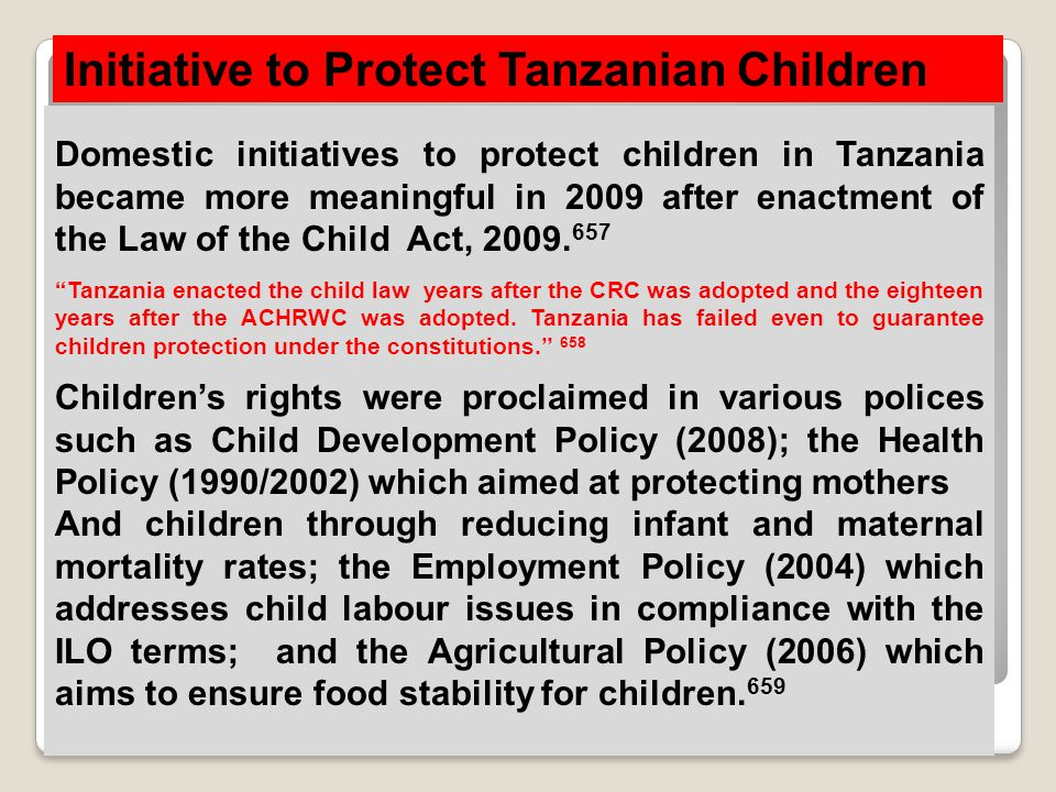 Initiative to Protect Tanzanian Children Domestic initiatives to protect children in Tanzania became more meaningful in 2009 after enactment of the La