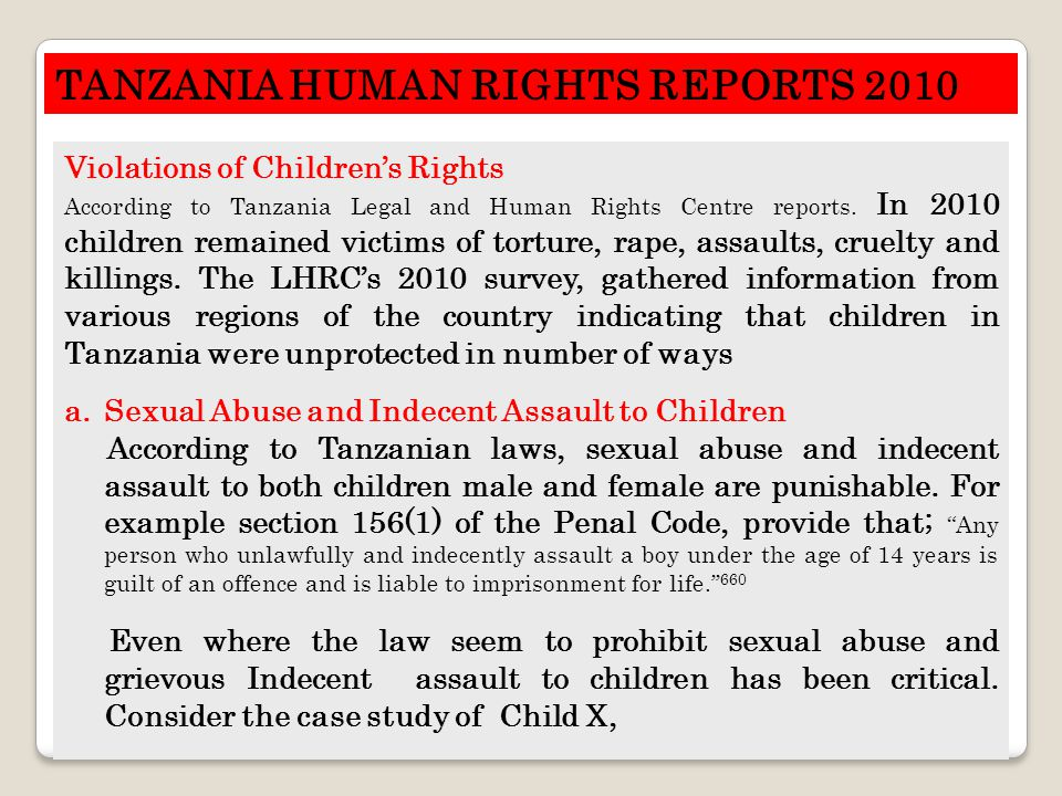 TANZANIA HUMAN RIGHTS REPORTS 2010 Violations of Children's Rights According to Tanzania Legal and Human Rights Centre reports. In 2010 children remai