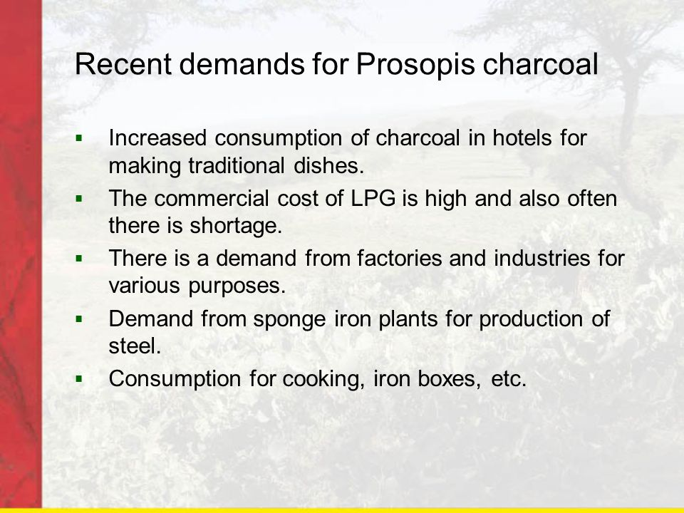 Recent demands for Prosopis charcoal  Increased consumption of charcoal in hotels for making traditional dishes.