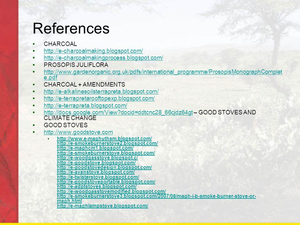 References  CHARCOAL  http://e-charcoalmaking.blogspot.com/ http://e-charcoalmaking.blogspot.com/  http://e-charcoalmakingprocess.blogspot.com/ http://e-charcoalmakingprocess.blogspot.com/  PROSOPIS JULIFLORA  http://www.gardenorganic.org.uk/pdfs/international_programme/ProsopisMonographComplet e.pdf http://www.gardenorganic.org.uk/pdfs/international_programme/ProsopisMonographComplet e.pdf  CHARCOAL + AMENDMENTS  http://e-alkalinesoilsterrapreta.blogspot.com/ http://e-alkalinesoilsterrapreta.blogspot.com/  http://e-terrapretarooftopexp.blogspot.com/ http://e-terrapretarooftopexp.blogspot.com/  http://e-terrapreta.blogspot.com/ http://e-terrapreta.blogspot.com/  http://docs.google.com/View docid=ddtcnc28_66cjdz64gt – GOOD STOVES AND CLIMATE CHANGE http://docs.google.com/View docid=ddtcnc28_66cjdz64gt  GOOD STOVES  http://www.goodstove.com http://www.goodstove.com  http://www.e-maghutham.blogspot.com/ http://e-smokeburnerstove2.blogspot.com/ http://e-maghcm1.blogspot.com/ http://e-smokeburnerstove.blogspot.com/ http://e-woodgasstove.blogspot.c/ http://e-goodstove.blogspot.com/ http://e-goodstovedesign.blogspot.com/ http://e-avanstove.blogspot.com/ http://e-twisterstove.blogspot.com/ http://e-goodstoveportable.blogspot.com/ http://e-adptstoves.blogspot.com/ http://e-woodgasstovemodified.blogspot.com/ http://e-smokeburnerstove3.blogspot.com/2007/08/magh-i-b-smoke-burner-stove-or- magh.html http://e-maghlampstove.blogspot.com/ http://www.e-maghutham.blogspot.com/ http://e-smokeburnerstove2.blogspot.com/ http://e-maghcm1.blogspot.com/ http://e-smokeburnerstove.blogspot.com/ http://e-woodgasstove.blogspot.c/ http://e-goodstove.blogspot.com/ http://e-goodstovedesign.blogspot.com/ http://e-avanstove.blogspot.com/ http://e-twisterstove.blogspot.com/ http://e-goodstoveportable.blogspot.com/ http://e-adptstoves.blogspot.com/ http://e-woodgasstovemodified.blogspot.com/ http://e-smokeburnerstove3.blogspot.com/2007/08/magh-i-b-smoke-burner-stove-or- magh.html http://e-maghlampsto