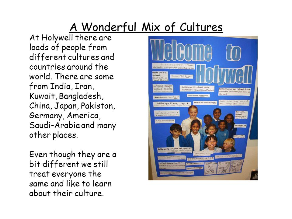 A Wonderful Mix of Cultures At Holywell there are loads of people from different cultures and countries around the world. There are some from India, I