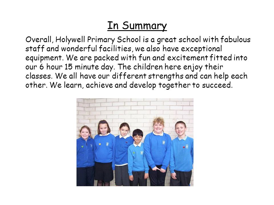 In Summary Overall, Holywell Primary School is a great school with fabulous staff and wonderful facilities, we also have exceptional equipment. We are