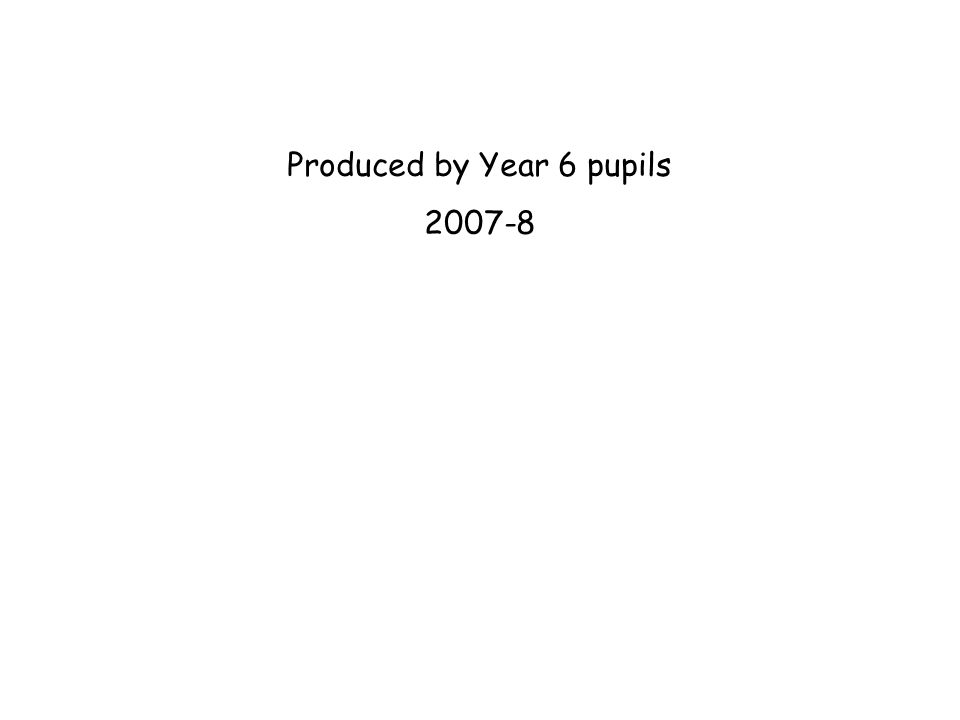 Produced by Year 6 pupils 2007-8