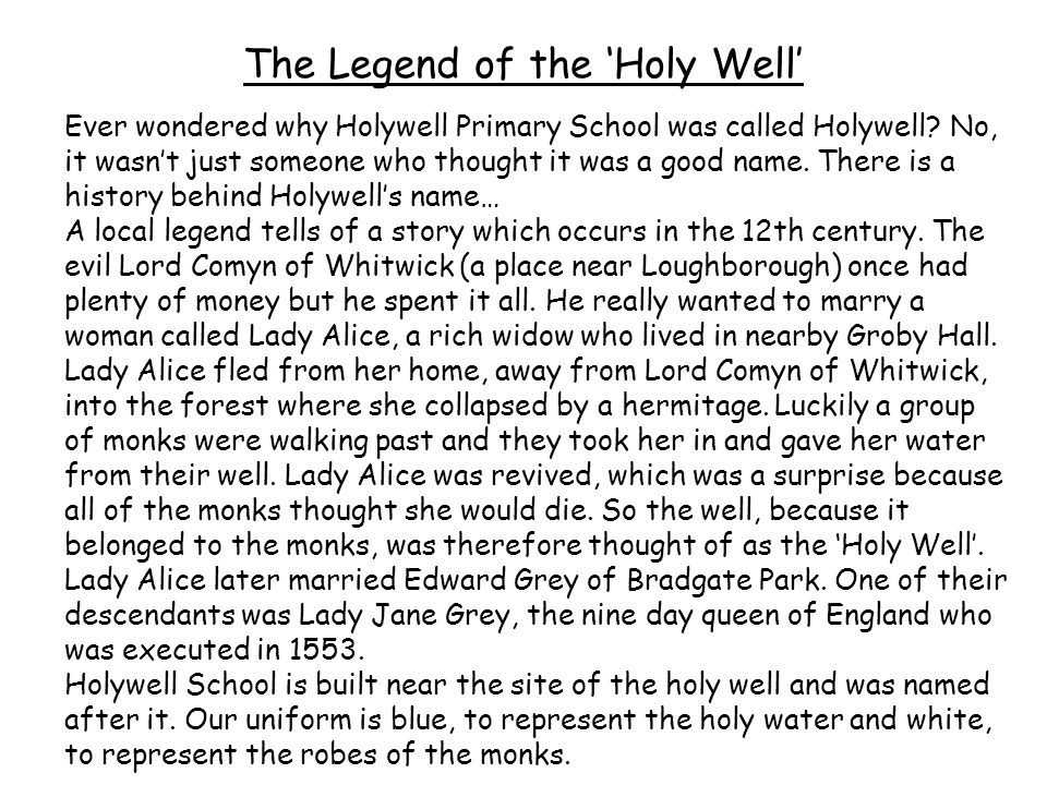 The Legend of the 'Holy Well' Ever wondered why Holywell Primary School was called Holywell? No, it wasn't just someone who thought it was a good name