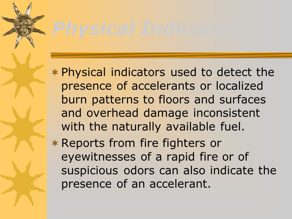Physical Indicators  Physical indicators used to detect the presence of accelerants or localized burn patterns to floors and surfaces and overhead damage inconsistent with the naturally available fuel.
