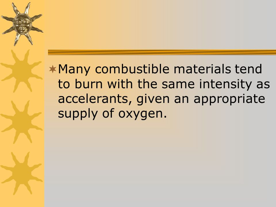  Many combustible materials tend to burn with the same intensity as accelerants, given an appropriate supply of oxygen.