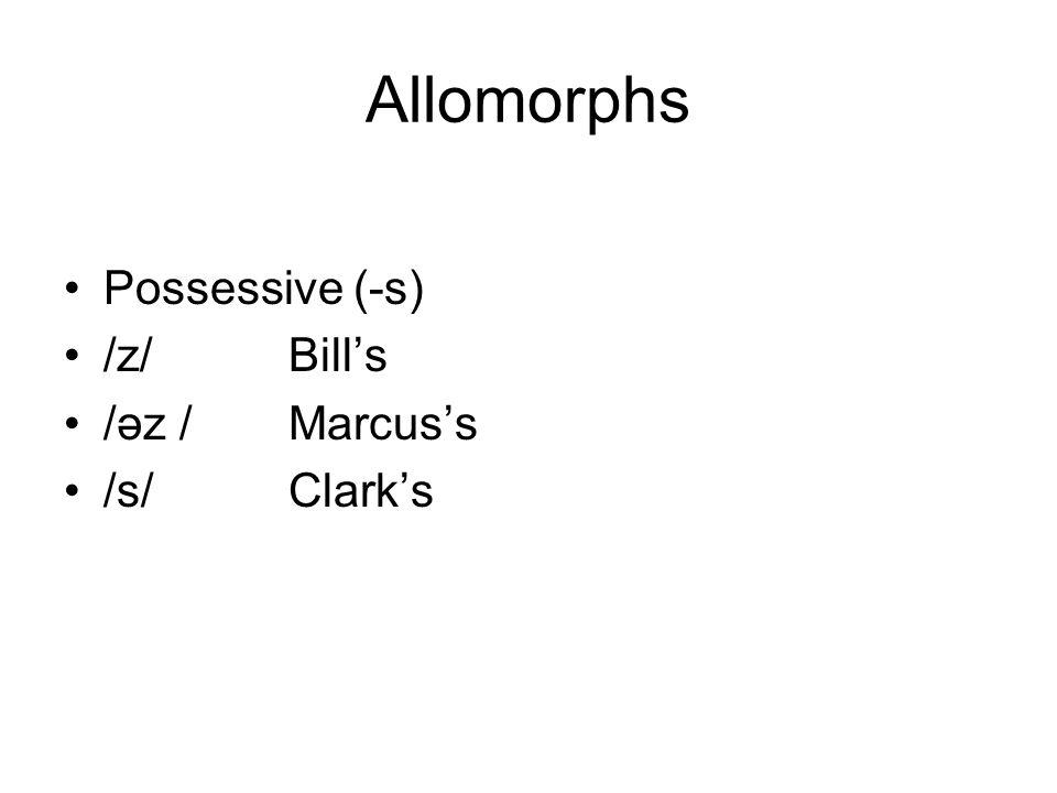 Allomorphs Possessive (-s) /z/ Bill's /əz / Marcus's /s/ Clark's